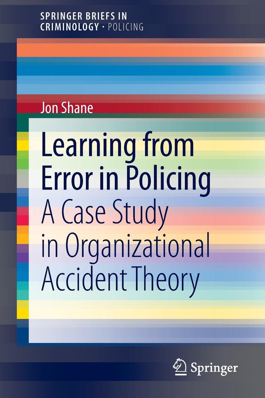 Learning from Error in Policing. A Case Study in Organizational Accident Theory. Jon Shane