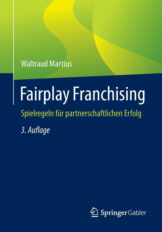 Waltraud Martius. Fairplay Franchising. Spielregeln fur partnerschaftlichen Erfolg