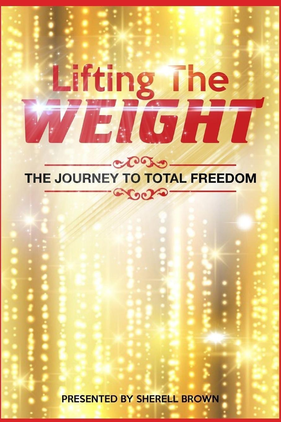 Sherell Brown. Lifting the Weight. The Journey to Total Freedom