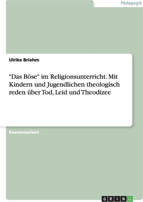 """Ulrike Briehm. """"Das Bose"""" im Religionsunterricht. Mit Kindern und Jugendlichen theologisch reden uber Tod, Leid und Theodizee"""