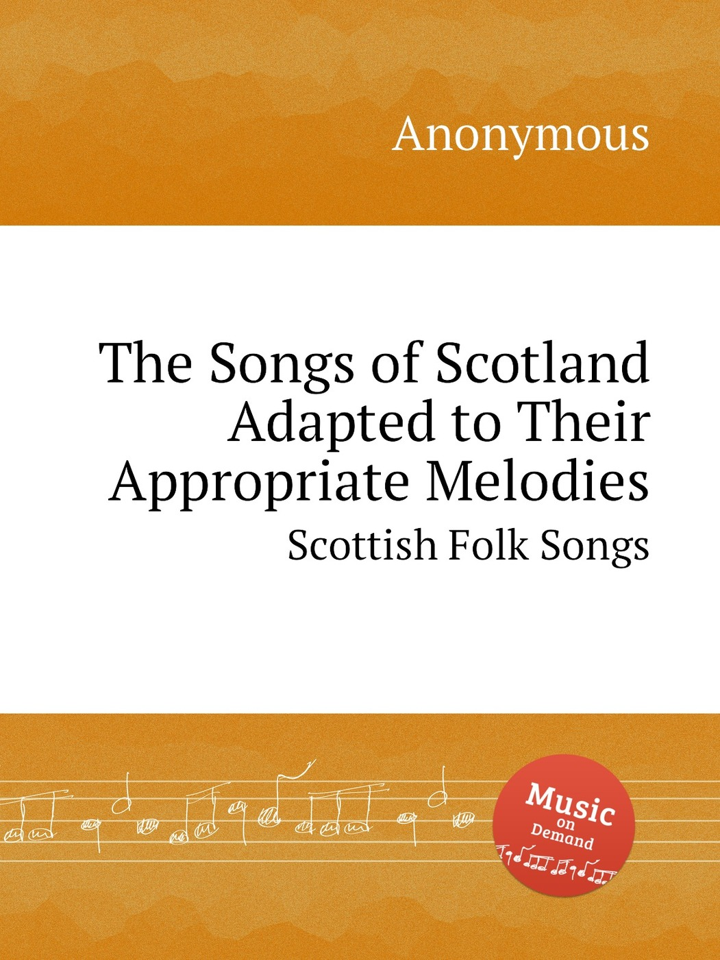 The Songs of Scotland Adapted to Their Appropriate Melodies. Scottish Folk Songs 9785884610477