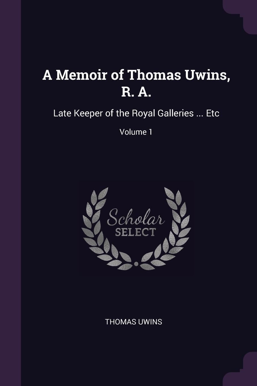 Thomas Uwins. A Memoir of Thomas Uwins, R. A. Late Keeper of the Royal Galleries ... Etc; Volume 1
