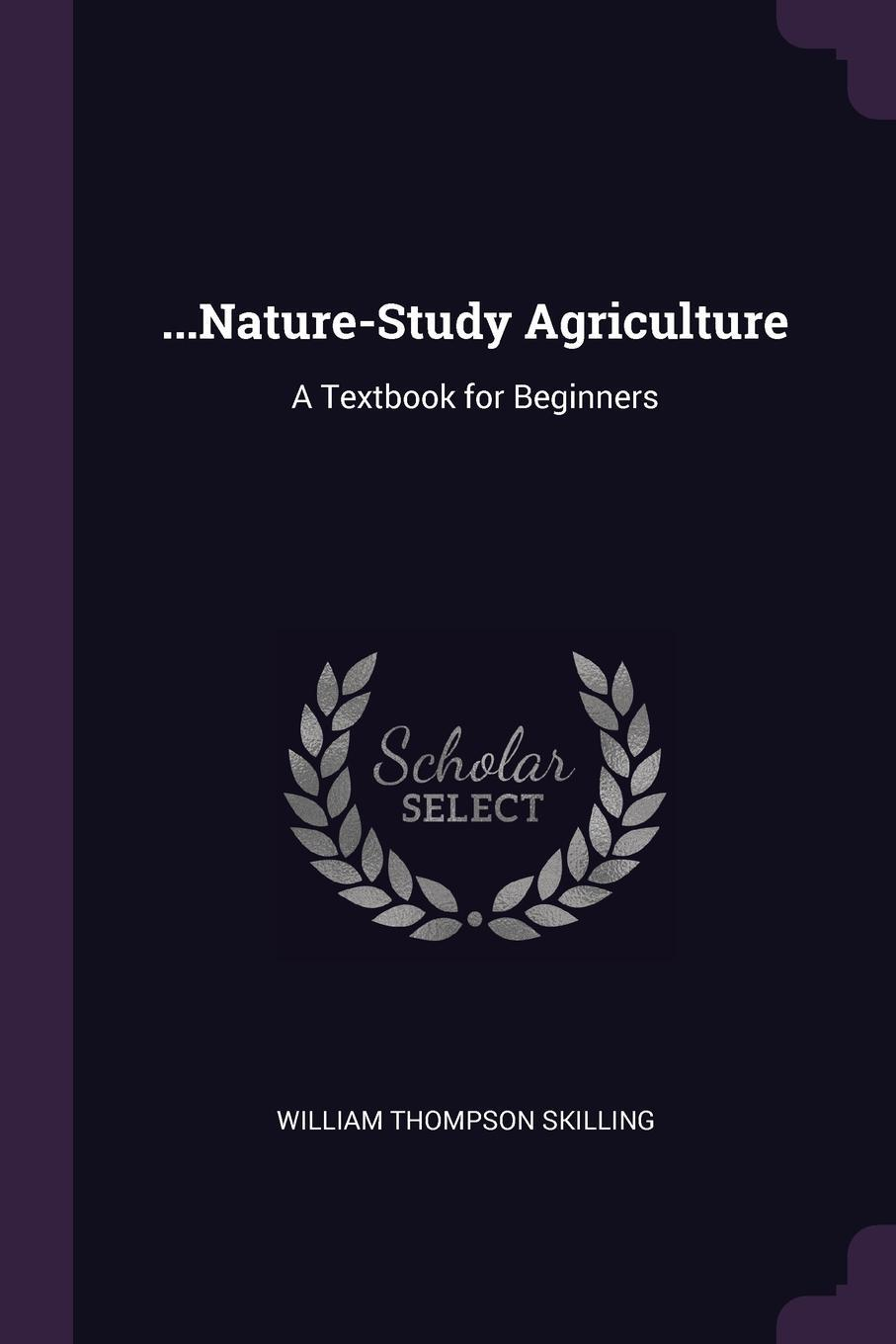 William Thompson Skilling. ...Nature-Study Agriculture. A Textbook for Beginners