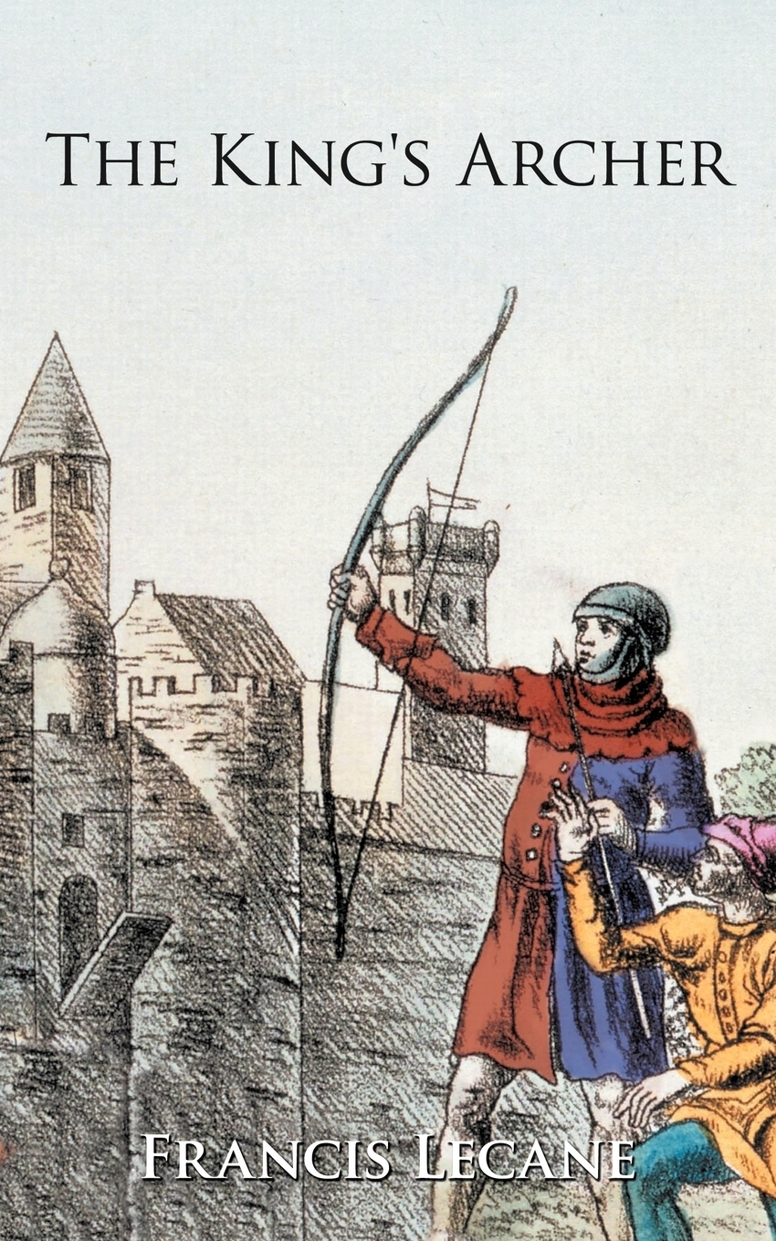 Francis Lecane. The King's Archer. A Medieval Adventure of the Wars of the Roses