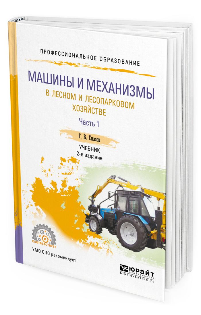 Силаев Геннадий Владимирович. Машины и механизмы в лесном и лесопарковом хозяйстве в 2 частях. Часть 1