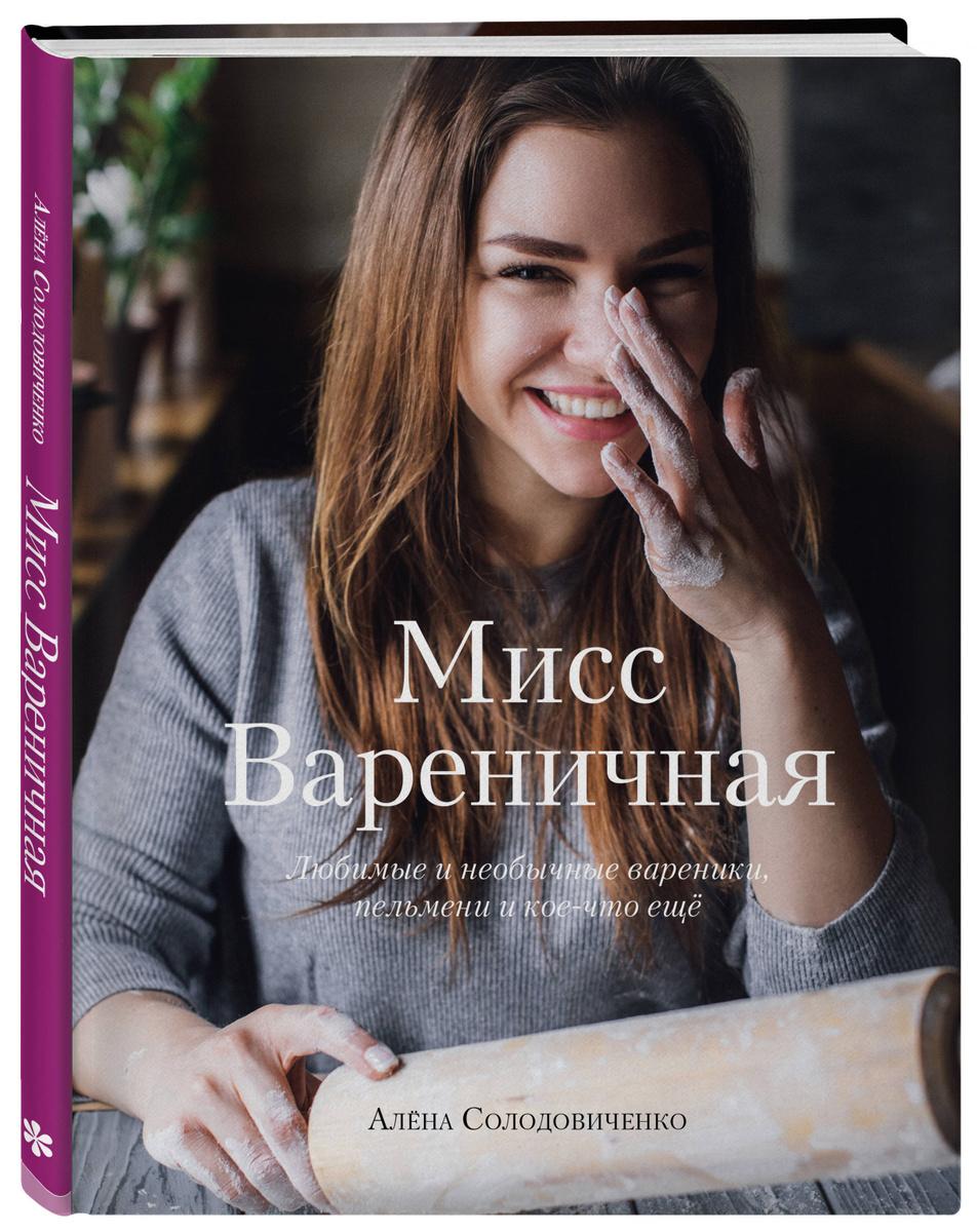 Мисс Вареничная. Любимые и необычные вареники, пельмени и кое-что еще   Солодовиченко Алёна  #1