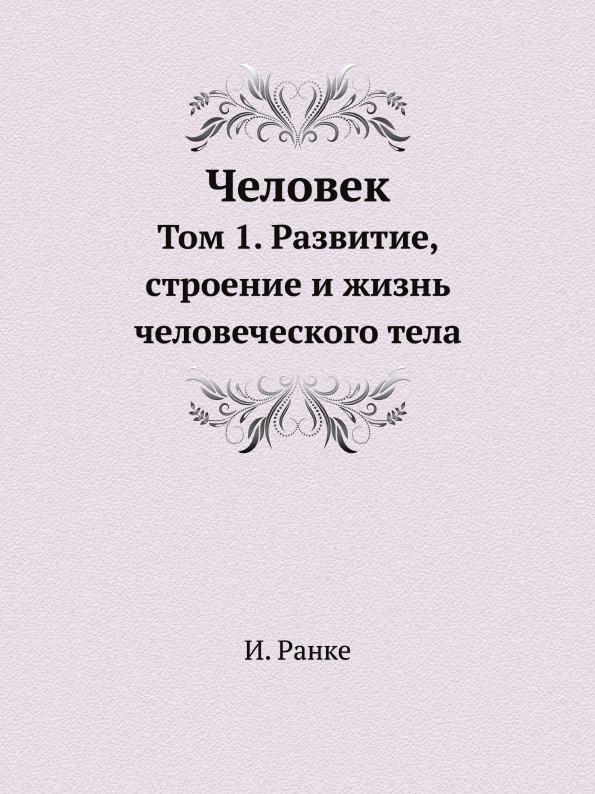 И. Ранке Человек. Том 1. Развитие, строение и жизнь человеческого тела