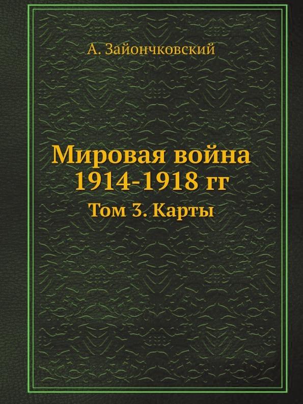 А. Зайончковский Мировая война 1914-1918 гг. Том 3. Карты