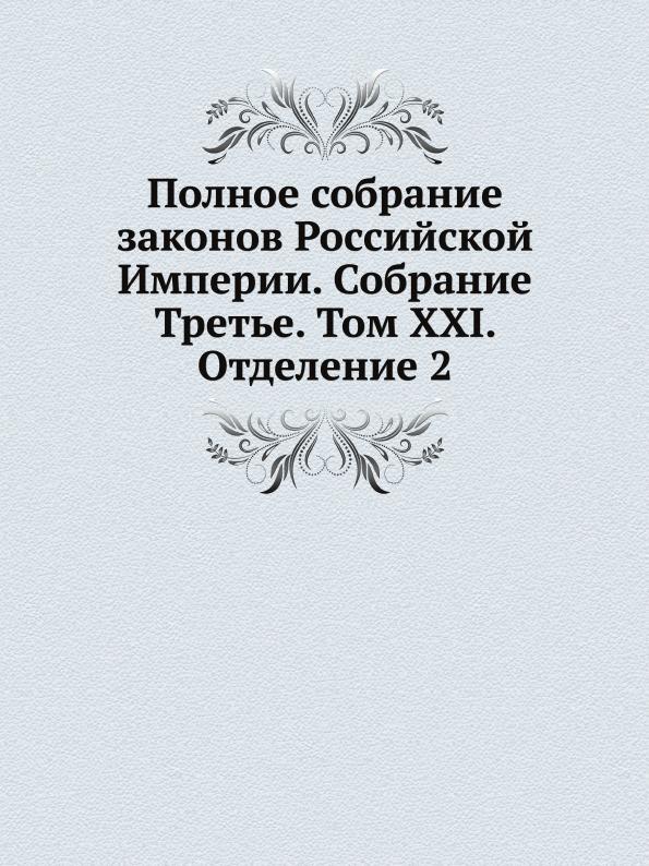 Неизвестный автор Полное собрание законов Российской Империи. Собрание Третье. Том XXI. Отделение 2