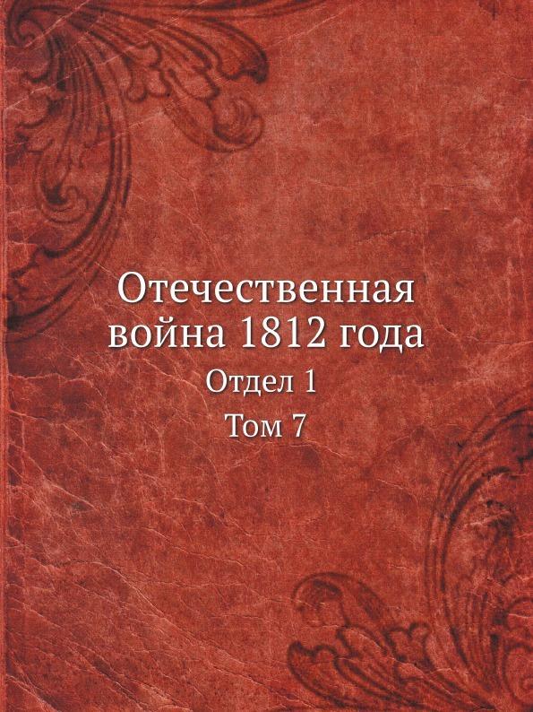 Коллектив авторов Отечественная война 1812 года. Отдел 1 Том 7