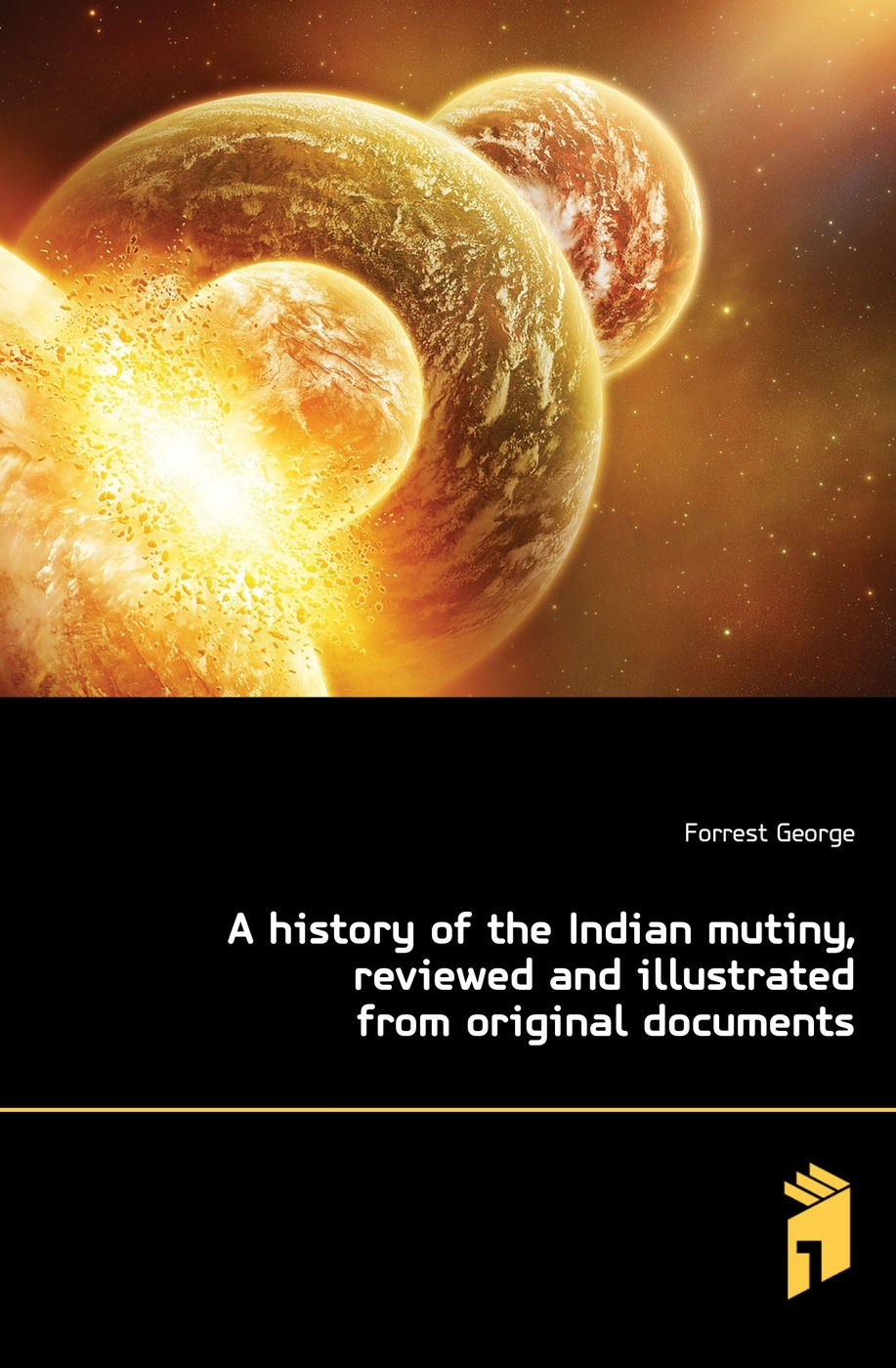 A history of the Indian mutiny, reviewed and illustrated from original documents
