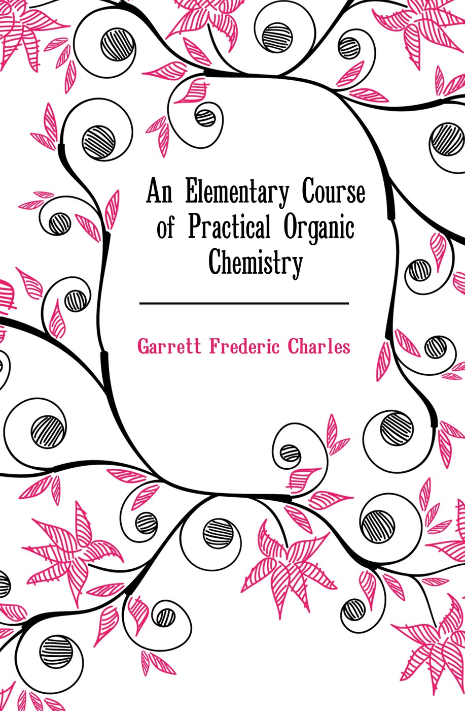 Garrett Frederic Charles An Elementary Course of Practical Organic Chemistry richard langley h organic chemistry ii for dummies