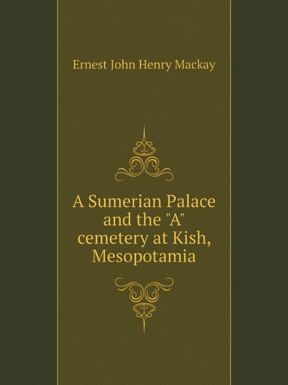Ernest John Henry Mackay A Sumerian Palace and the A cemetery at Kish, Mesopotamia m hussey sumerian tablets in the harvard semitic museum part 1