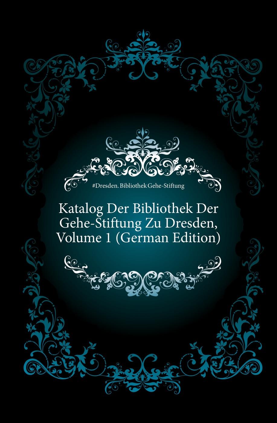 Katalog Der Bibliothek Der Gehe-Stiftung Zu Dresden, Volume 1 (German Edition) Эта книга — репринт оригинального...
