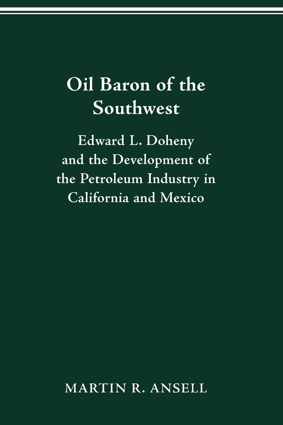 MARTIN ANSELL. Oil Baron of the Southwest. Edward L. Doheny and the Development of the Petroleum Industry in California and Mexico