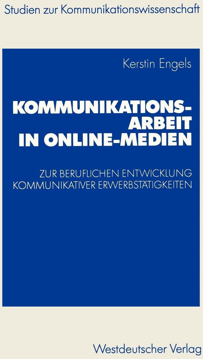 Kommunikationsarbeit in Online-Medien. Zur Beruflichen Entwicklung Kommunikativer Erwerbstatigkeiten. Eine Explorative Studie Aus Institutionentheoret. Kerstin Engels