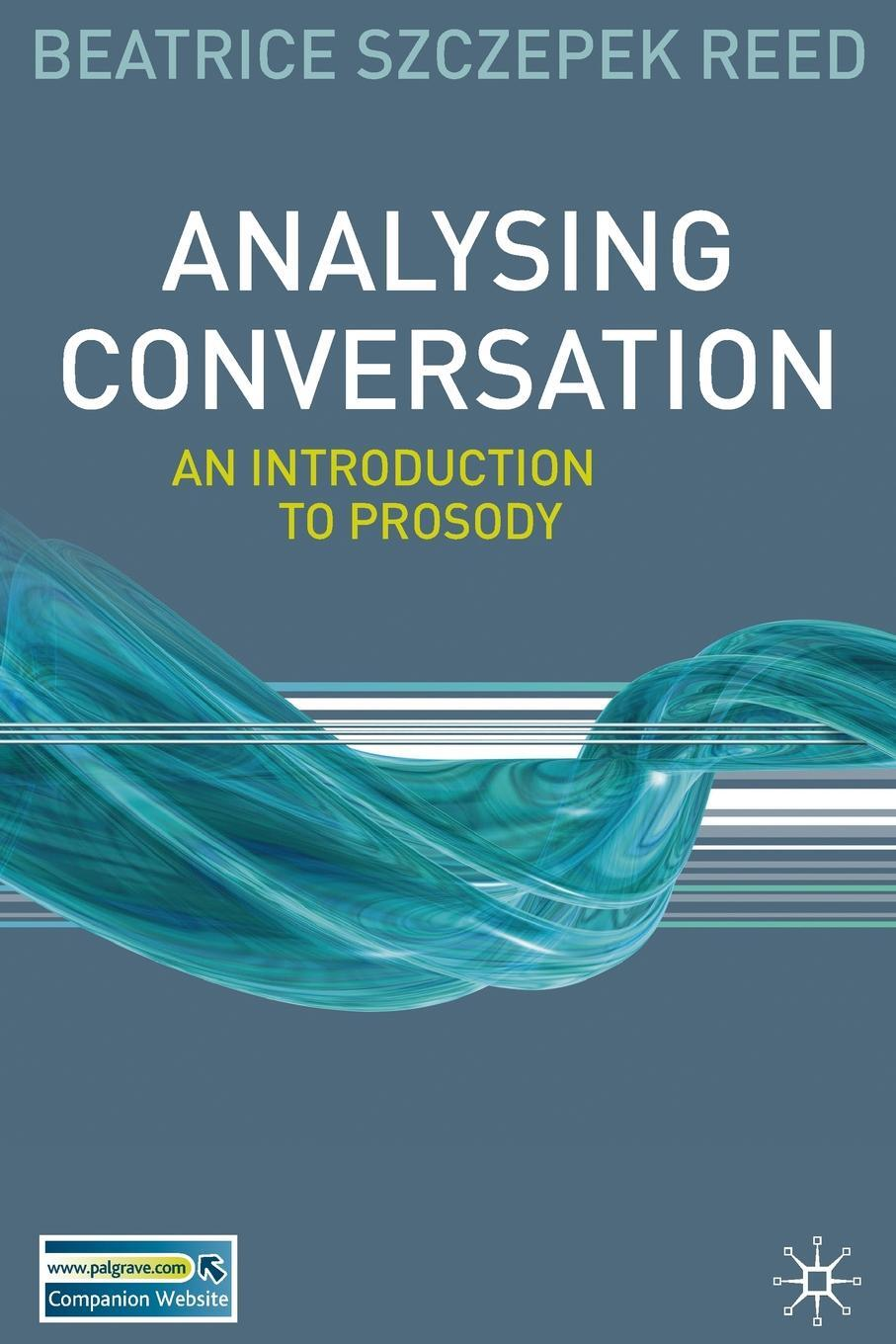 Analysing Conversation. An Introduction to Prosody. Beatrice Szczepek Reed