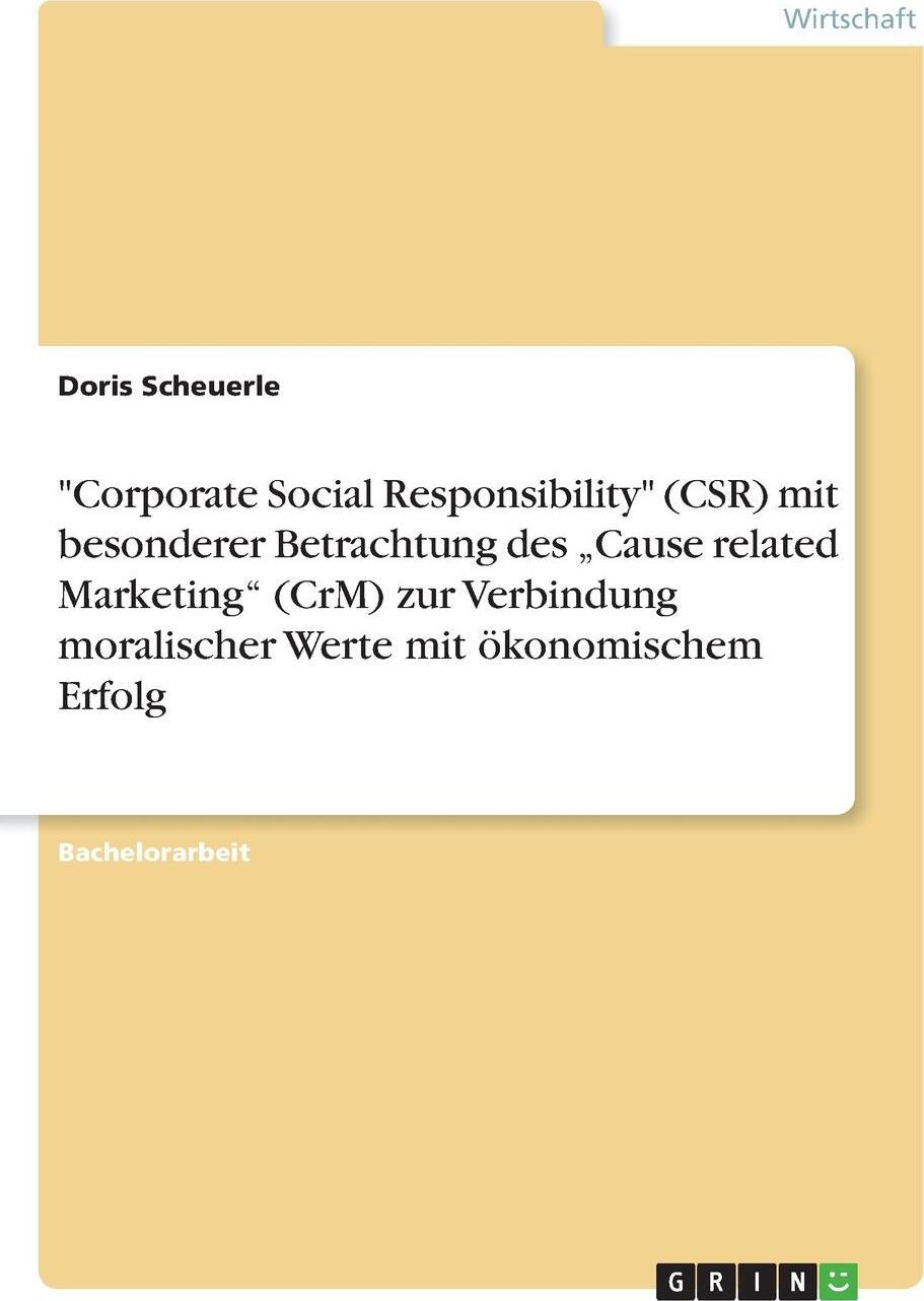 """Doris Scheuerle. """"Corporate Social Responsibility"""" (CSR) mit besonderer Betrachtung des .Cause related Marketing"""" (CrM) zur Verbindung moralischer Werte mit okonomischem Erfolg"""