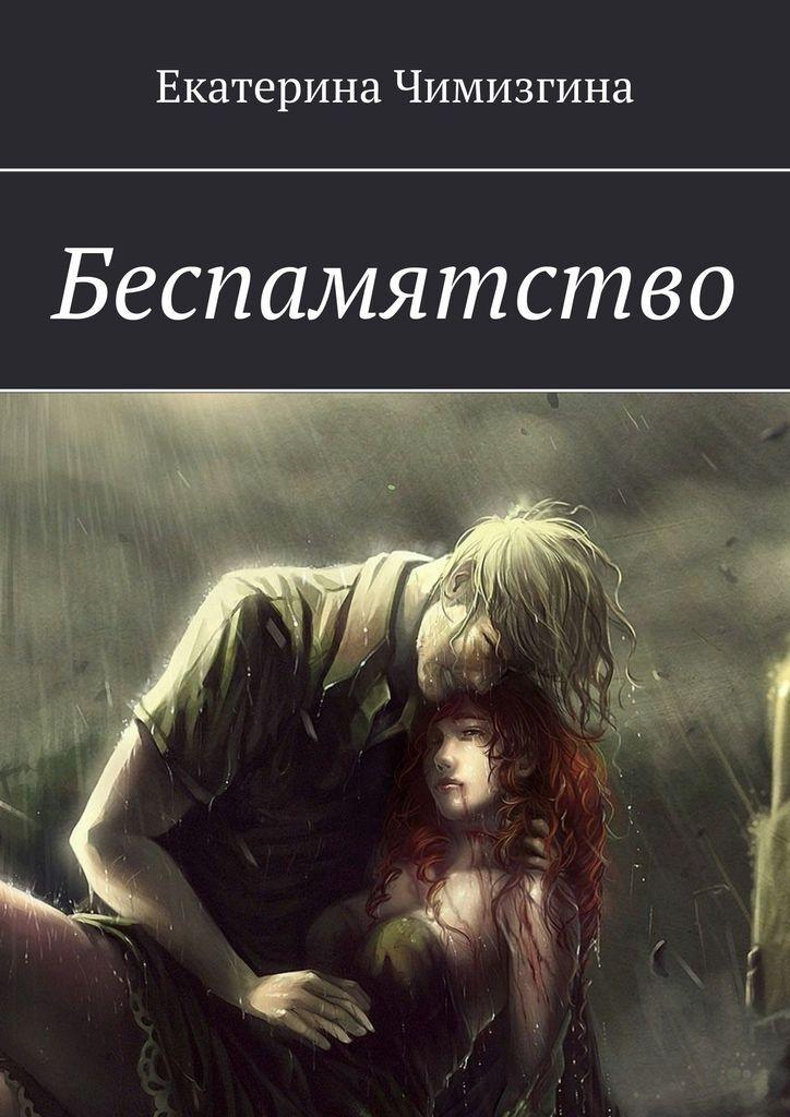 Екатерина Чимизгина. Беспамятство