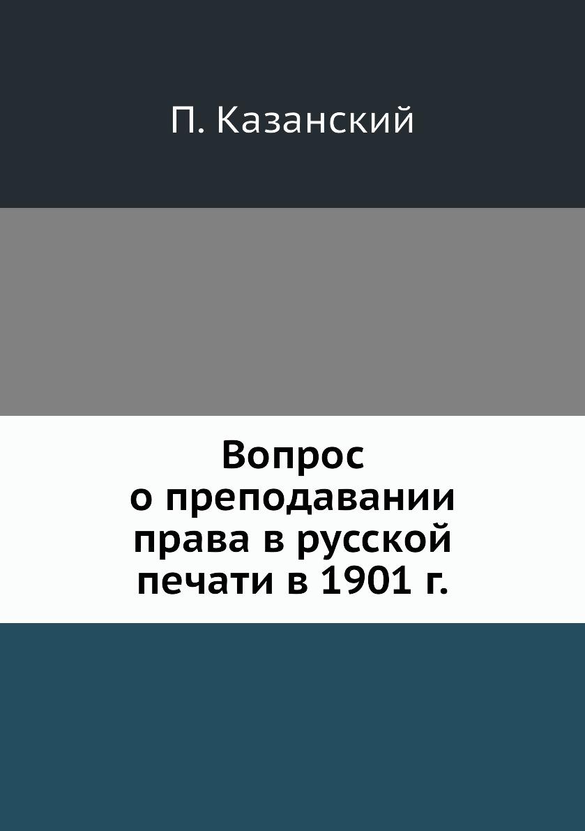 Вопрос о преподавании права в русской печати в 1901 г.. П. Казанский