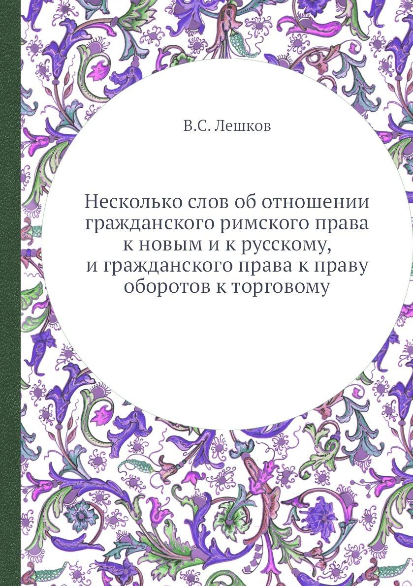Несколько слов об отношении гражданского римского права к новым и к русскому, и гражданского права к праву оборотов к торговому. В.С. Лешков