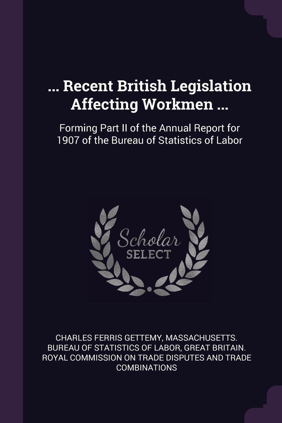 Charles Ferris Gettemy. ... Recent British Legislation Affecting Workmen ... Forming Part II of the Annual Report for 1907 of the Bureau of Statistics of Labor