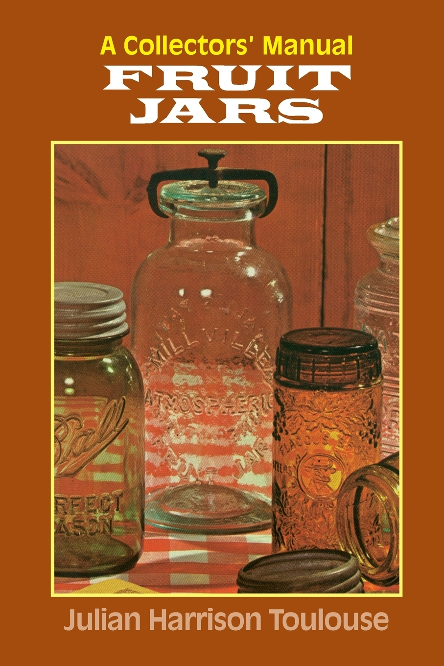 Julian Harrison Toulouse. Fruit Jars. A Collector's Manual