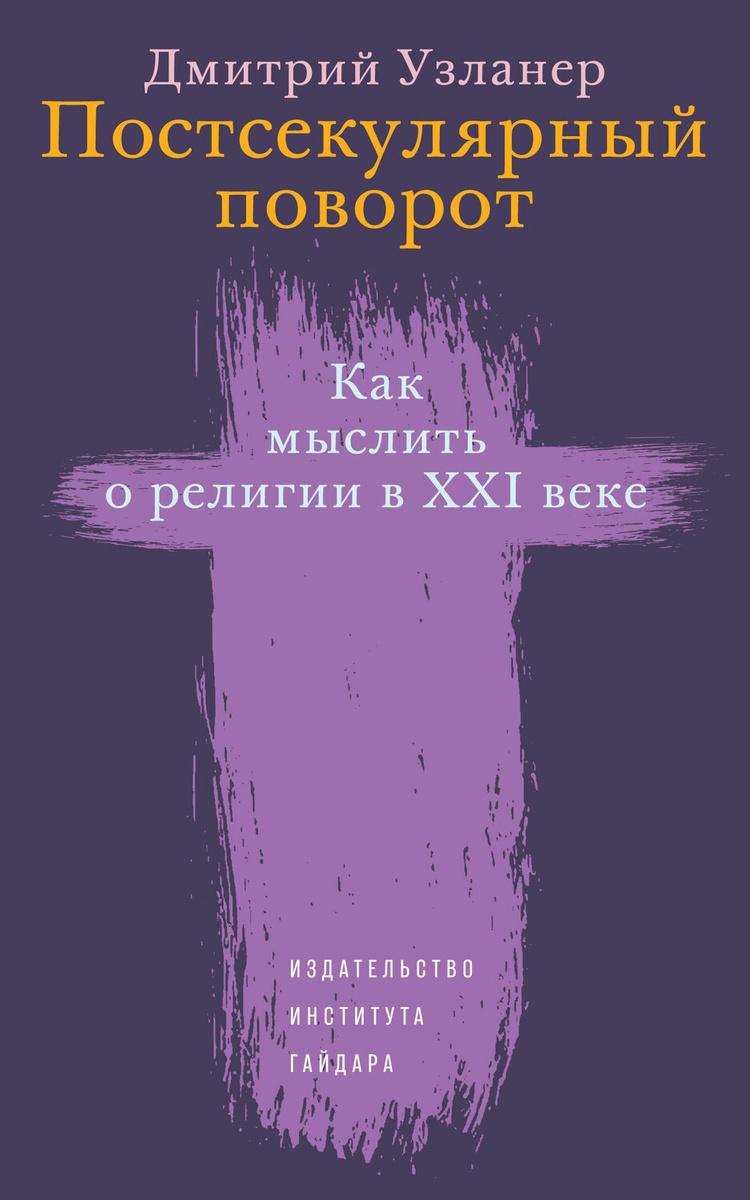 Постсекулярный поворот. Как мыслить о религии в XXI веке | Узланер Дмитрий А.  #1