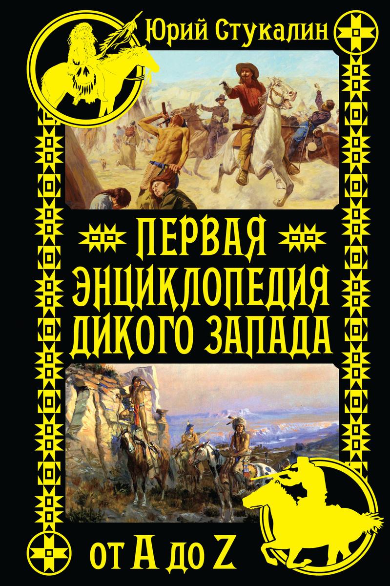 Первая энциклопедия Дикого Запада - от A до Z   Стукалин Юрий Викторович  #1