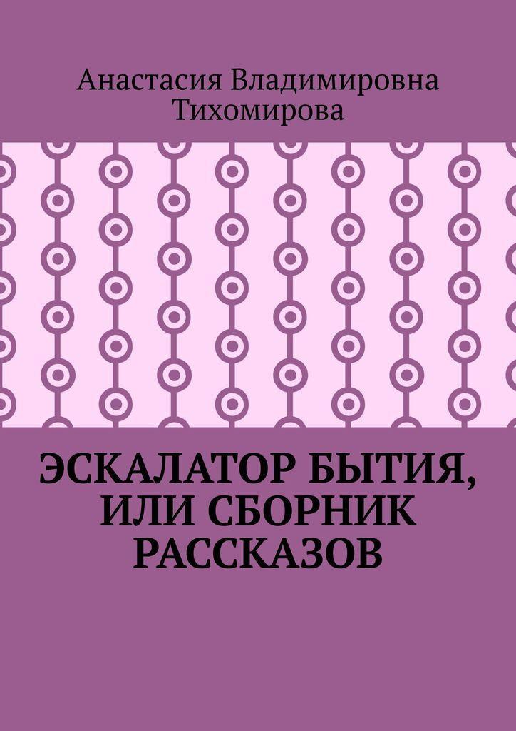 Эскалатор бытия, или Сборник рассказов #1
