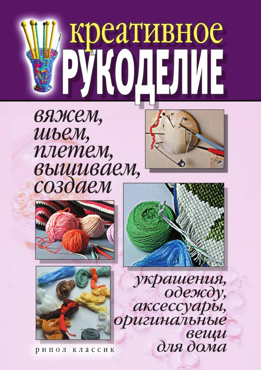 Д.В. Нестерова Креативное рукоделие. Вяжем, шьем, плетем, вышиваем, создаем украшения, одежду, аксессуары, оригинальные вещи для дома