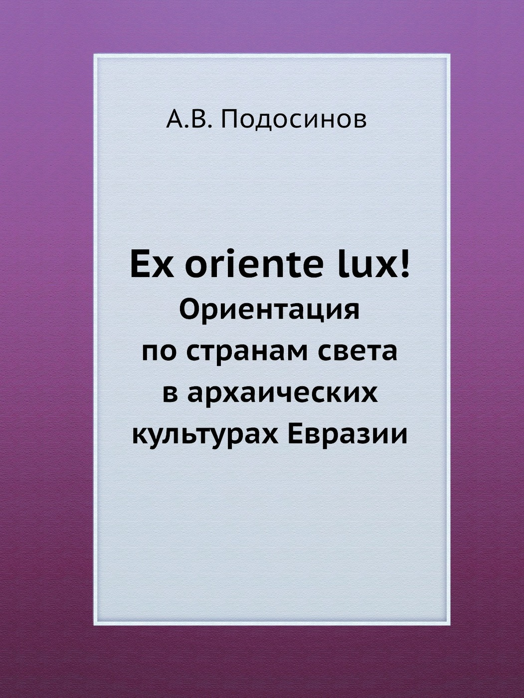 Ex oriente lux!. Ориентация по странам света в архаических культурах Евразии