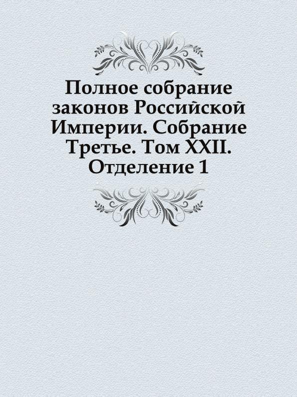 Неизвестный автор Полное собрание законов Российской Империи. Собрание Третье. Том XXII. Отделение 1