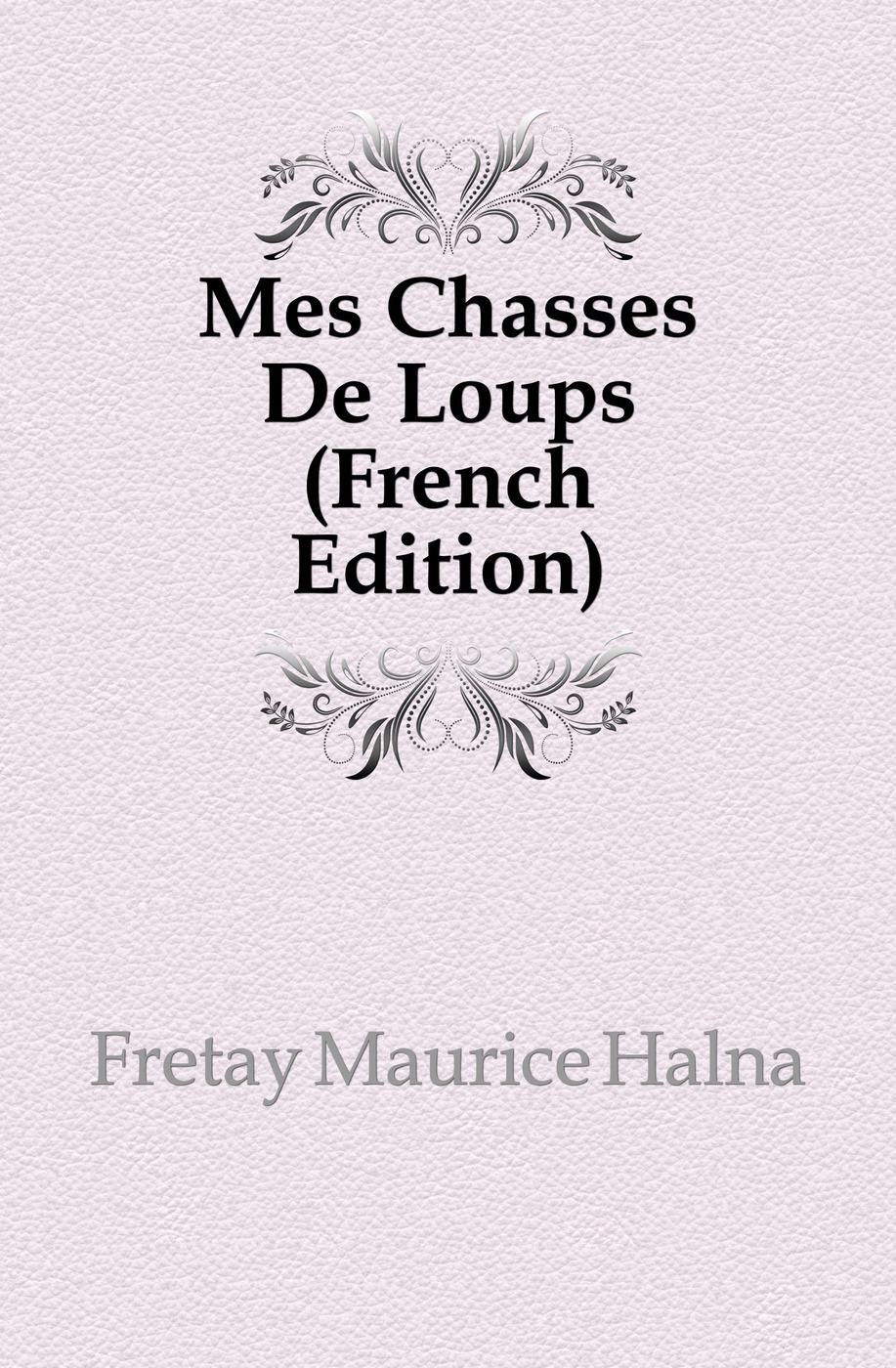 Fretay Maurice Halna Mes Chasses De Loups (French Edition) александр дюма le meneur de loups french edition