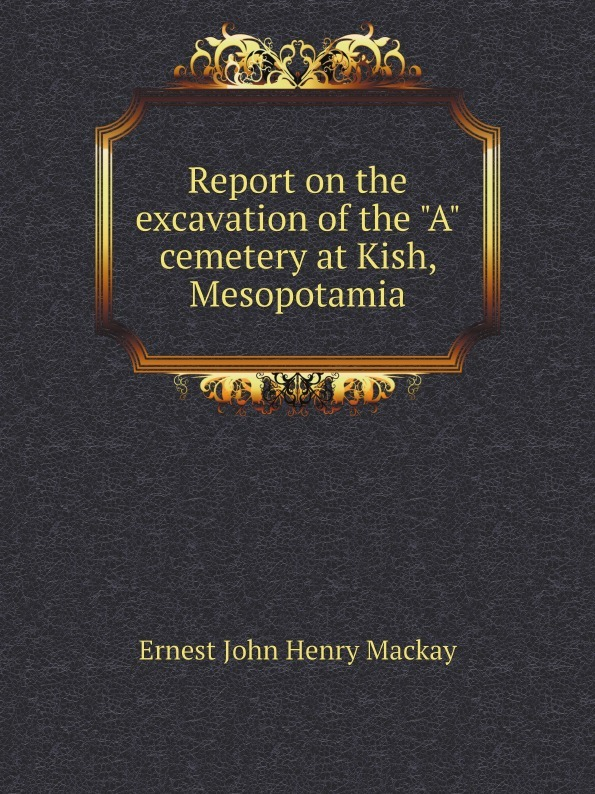 Ernest John Henry Mackay Report on the excavation of the A cemetery at Kish, Mesopotamia ernest john henry mackay report on the excavation of the a cemetery at kish mesopotamia