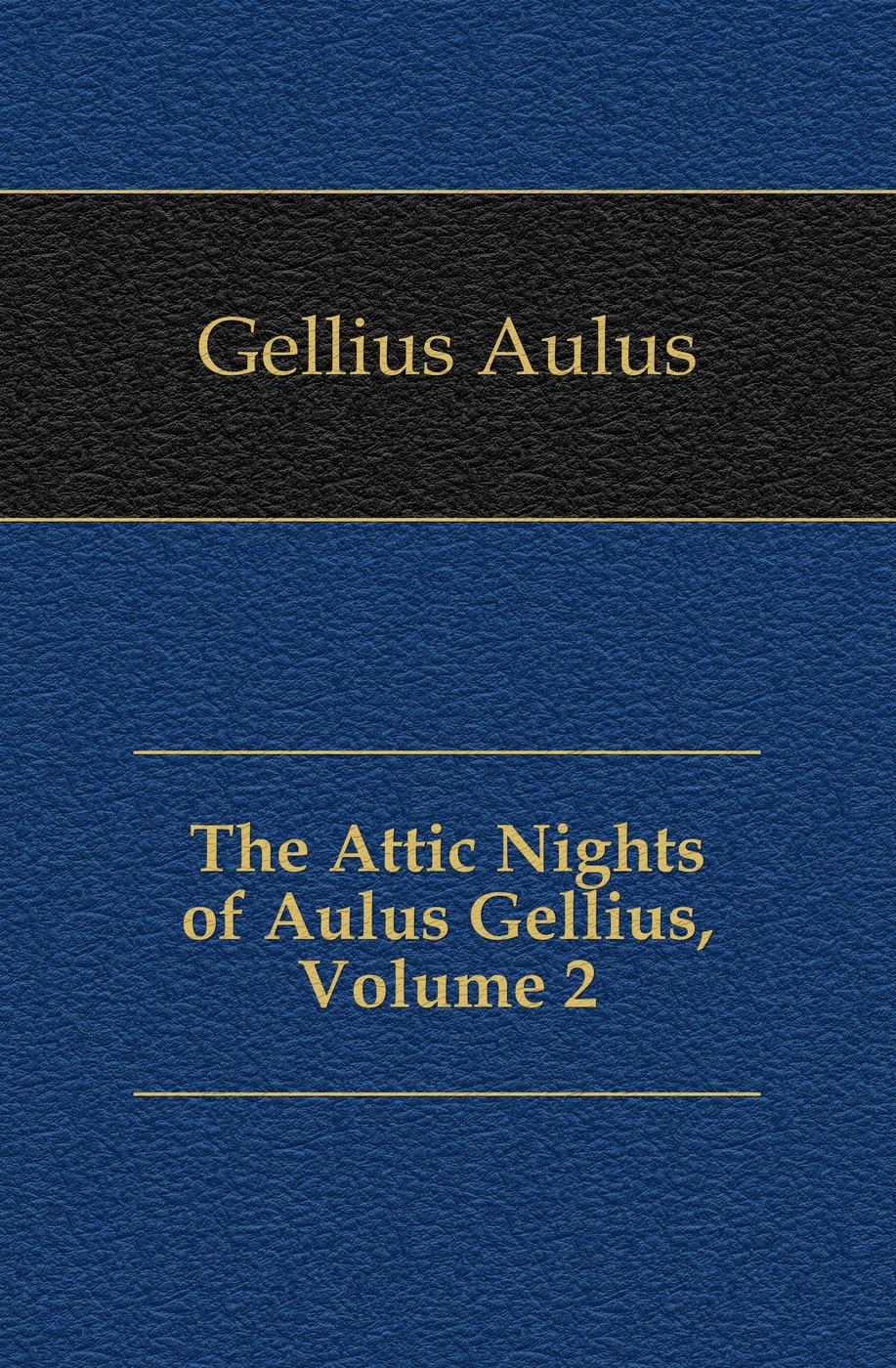 Gellius Aulus The Attic Nights of Aulus Gellius, Volume 2 aulus gellius a gellii noctivm atticarvm libri xx volume 79 latin edition