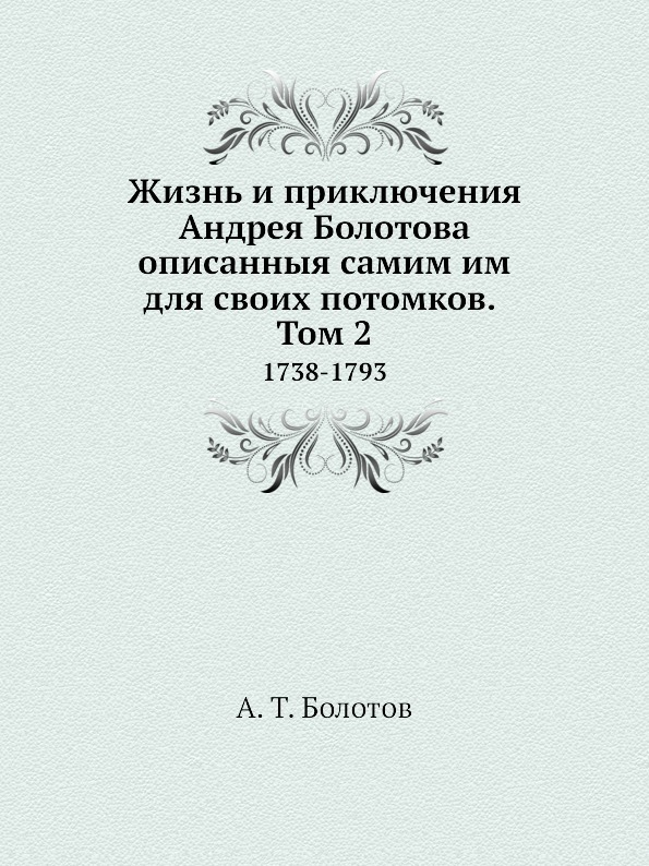 А. Т. Болотов Жизнь и приключения Андрея Болотова описанныя самим им для своих потомков. Том 2. 1738-1793