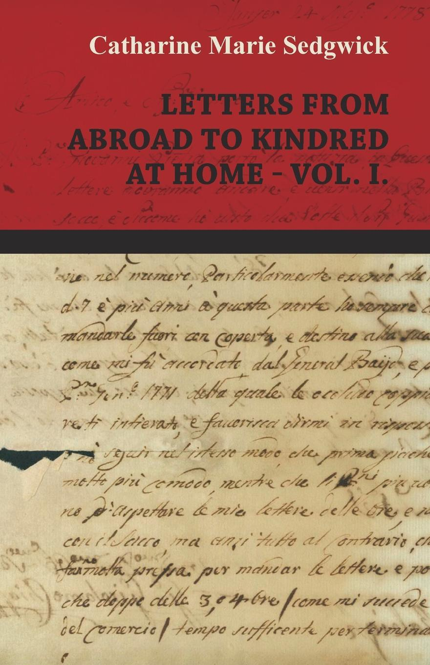 Letters from Abroad to Kindred at Home - Vol. I.. Catharine Marie Sedgwick