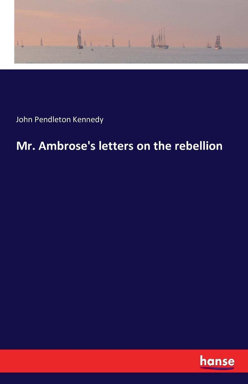 Mr. Ambrose`s letters on the rebellion. John Pendleton Kennedy