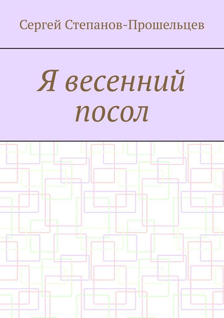 Сергей Степанов-Прошельцев. Я весенний посол. Седьмой сборник стихов поэта 0x0