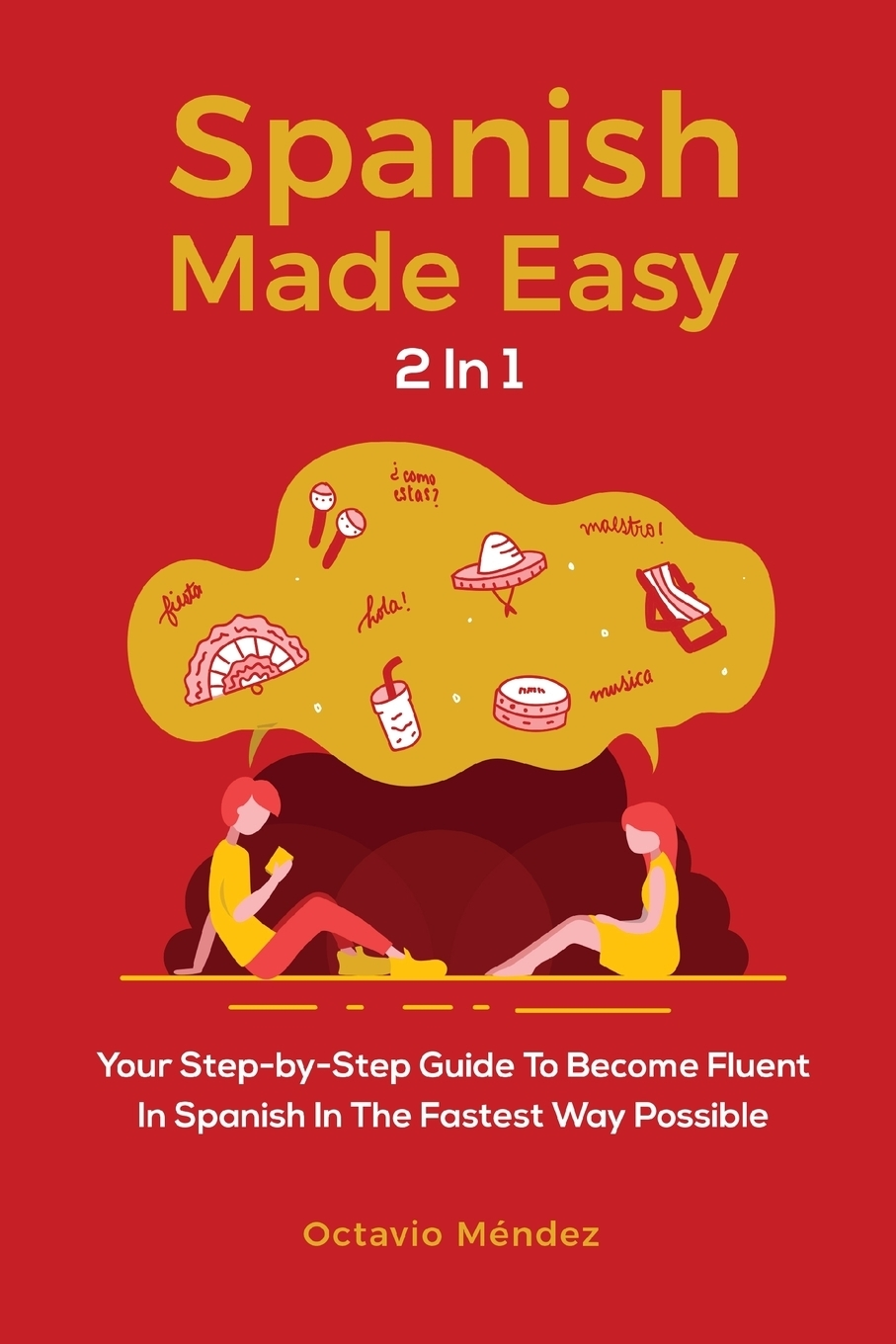 Spanish Made Easy 2 In 1. Your Step-by-Step Guide To Become Fluent In Spanish In The Fastest Way Possible. Octavio M?ndez