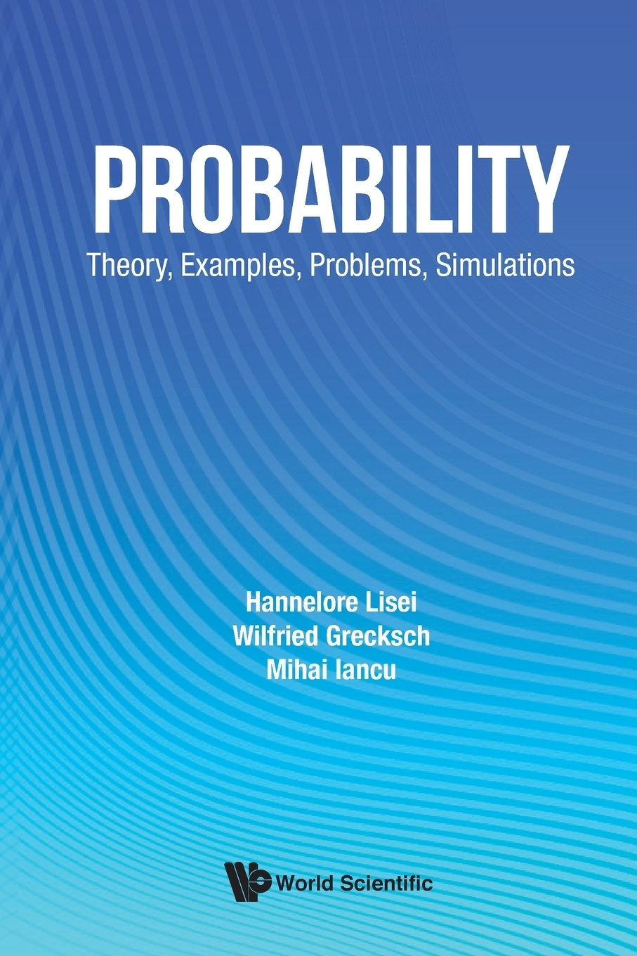 Hannelore Lisei, Wilfried Grecksch, Mihai Iancu. Probability. Theory, Examples, Problems, Simulations