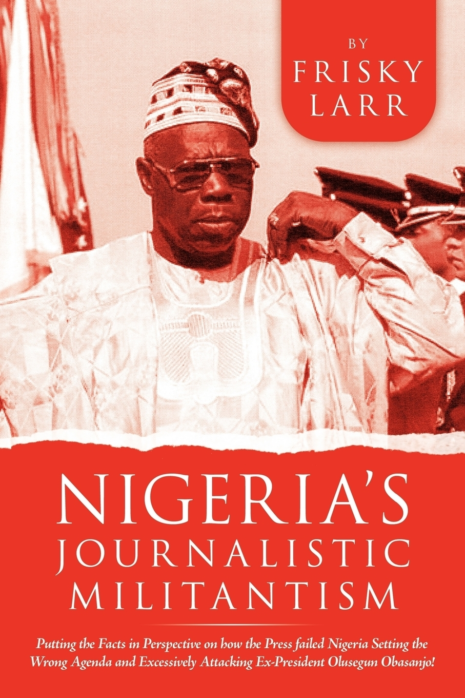 Frisky Larr. Nigeria's Journalistic Militantism. Putting the Facts in Perspective on How the Press Failed Nigeria Setting the Wrong Agenda and Excessively Attackin