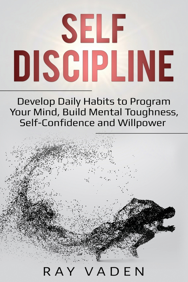 Self-Discipline. Develop Daily Habits to Program Your Mind, Build Mental Toughness, Self-Confidence and #1