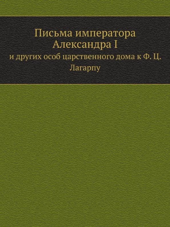 Неизвестный автор Письма императора Александра I. и других особ царственного дома к Ф. Ц. Лагарпу