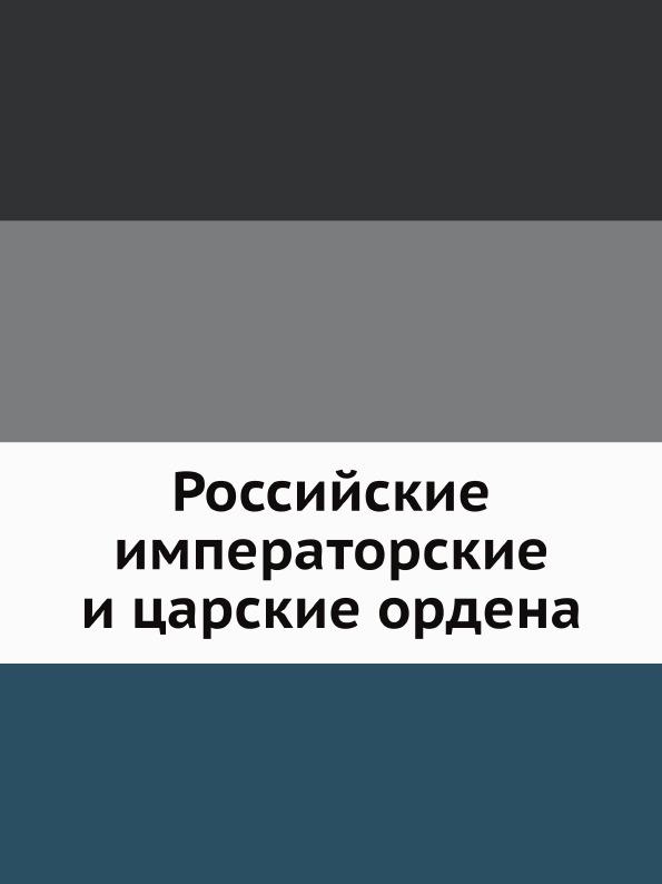 Неизвестный автор Российские императорские и царские ордена