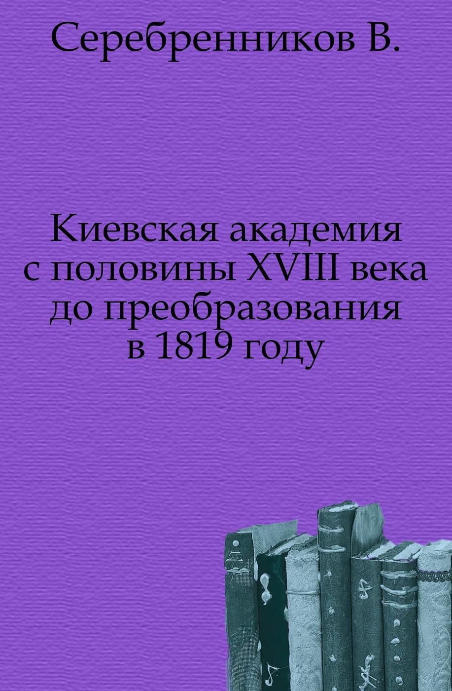 Киевская академия с половины XVIII века до преобразования в 1819 году