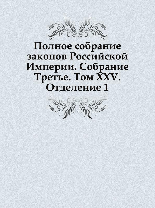 Неизвестный автор Полное собрание законов Российской Империи. Собрание Третье. Том XXV. Отделение 1