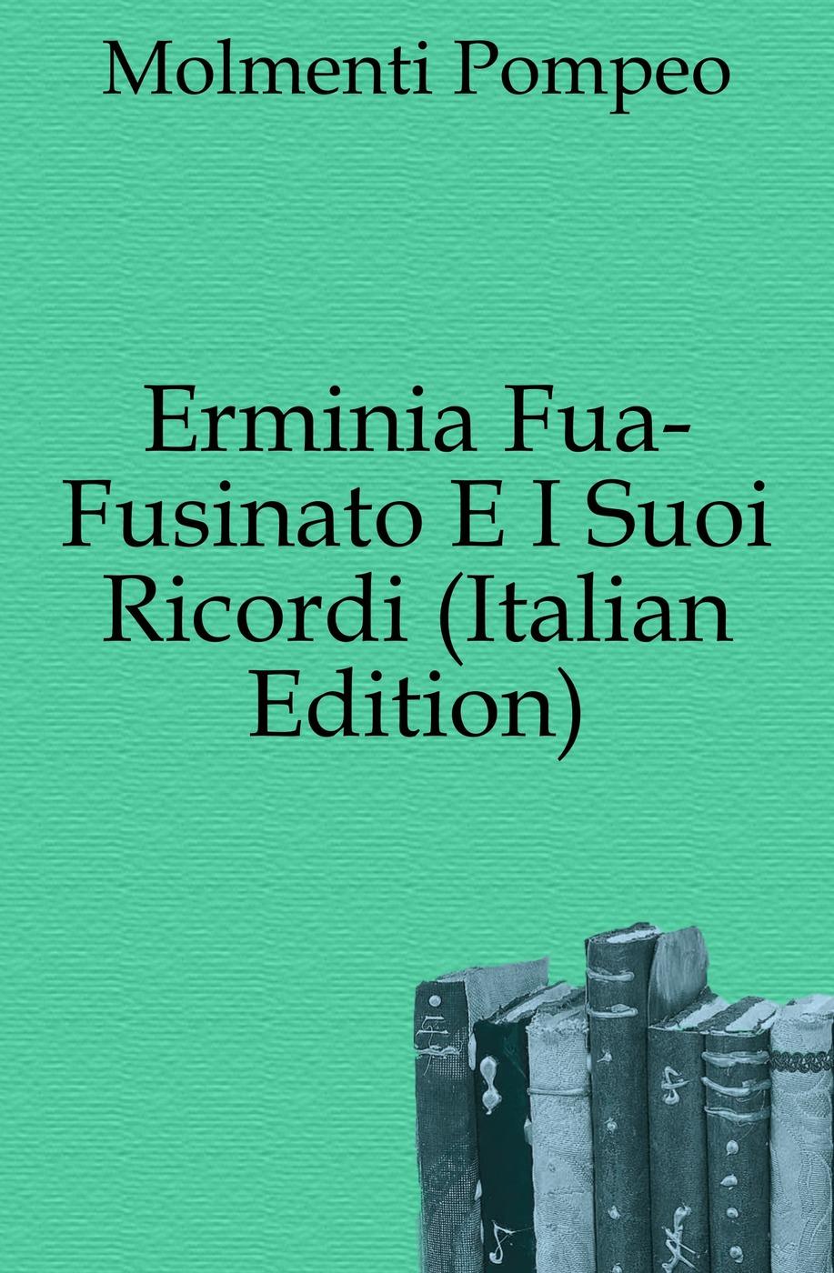 Pompeo Molmenti Erminia Fua-Fusinato E I Suoi Ricordi (Italian Edition) fuà fusinato erminia versi italian edition