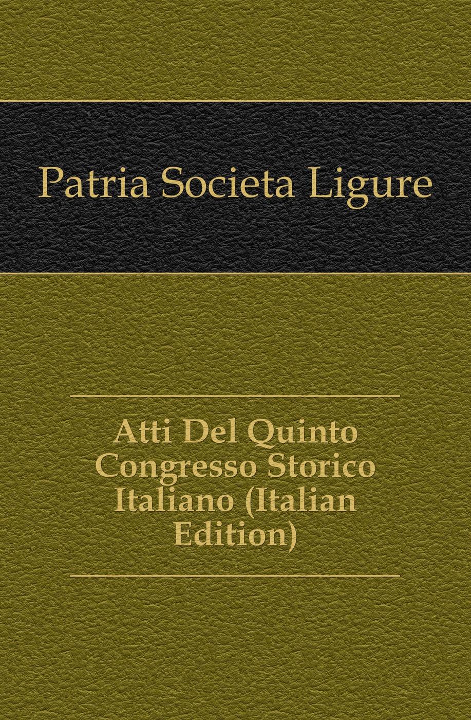 Patria Società Ligure Atti Del Quinto Congresso Storico Italiano (Italian Edition)